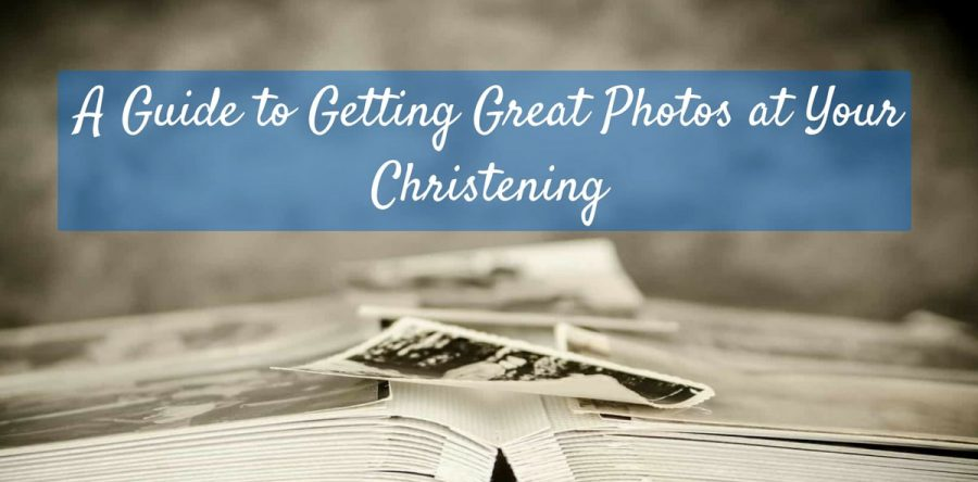 A Guide to Getting Great Photos at Your Christening